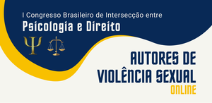 I Congresso Brasileiro de Intersecção entre Psicologia e Direito.**Autores de Violência Sexual**